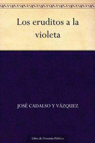 Los eruditos a la violeta  by  José Cadalso y Vázquez