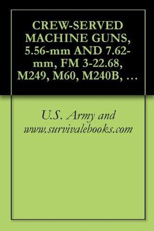 CREW-SERVED MACHINE GUNS, 5.56-mm AND 7.62-mm, FM 3-22.68, M249, M60, M240B, Military Manuals, Survival Ebooks  by  U.S. Army