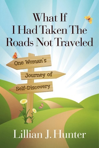 What If I Had Taken The Roads Not Traveled: One Womans Journey of Self-Discovery Lillian J. Hunter