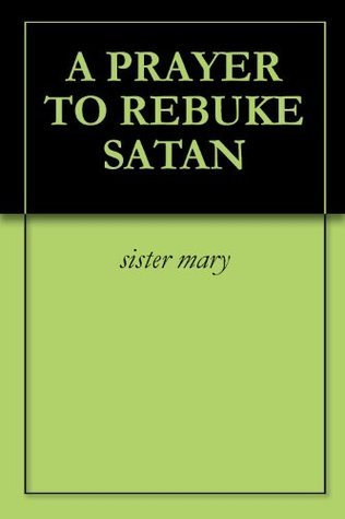 A PRAYER TO REBUKE SATAN  by  Sister Mary