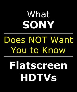 EXPOSED: What Sony Doesnt Want You to Know About Their Bravia LCD LED Flatscreen HDTV (Covers Google Internet TV 32 40 42 46 55 inch 1080 1080p 3D) Sony HDTV Test Team