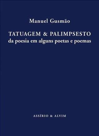 Tatuagem & Palimpsesto - da poesia de alguns poetas e poemas Manuel Gusmão