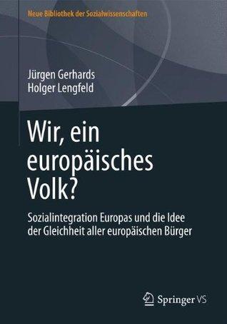 Wir, ein europäisches Volk?: Sozialintegration Europas und die Idee der Gleichheit aller europäischen Bürger Jürgen Gerhards