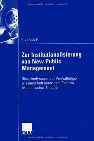 Zur Institutionalisierung von New Public Management: Disziplindynamik der Verwaltungswissenschaft unter dem Einfluss ökonomischer Theorie Rick Vogel