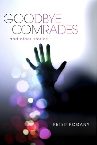 Goodbye Comrades: And Other Stories Peter Pogany