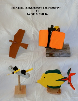 Whirligigs, Thingamabobs, and Flutterbys Gerald S. Stiff Jr.