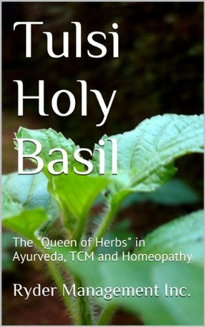 Tulsi Holy Basil: The Queen of Herbs in Ayurveda, TCM and Homeopathy  by  Ryder Management Inc.