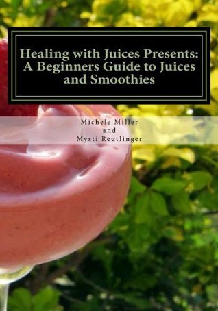 Healing with Juices Presents: A Beginners Guide to Juices and Smoothies Mysti Reutlinger