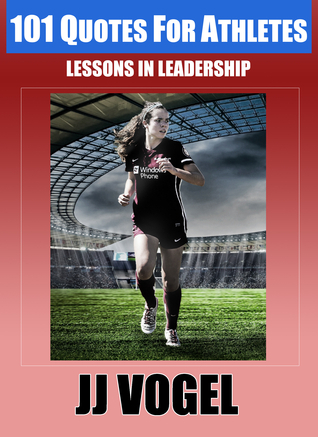 101 Quotes For Athletes: Lessons in Leadership  by  JJ Vogel