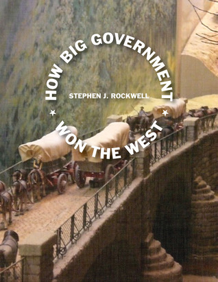 How Big Government Won the West  by  Stephen J. Rockwell