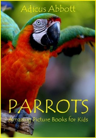 Parrots: Amazing Picture Books for Kids  by  Adicus Abbott