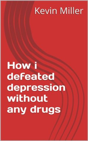 How i defeated depression without any drugs  by  Kevin Miller