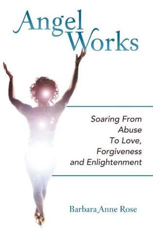 Angel Works: Soaring From Abuse To Love, Forgiveness and Enlightenment  by  Barbara Anne Rose