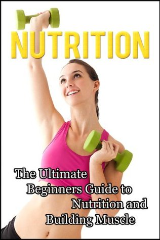 Nutrition: The Ultimate Beginners Guide to Nutrition and Building Muscle Jimmy Falcon