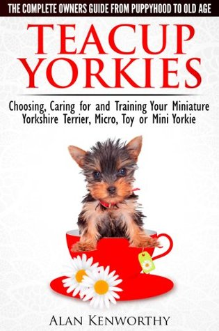 Teacup Yorkies - The Complete Owners Guide. Choosing, Caring for and Training Your Miniature Yorkshire Terrier, Micro, Toy or Mini Yorkie From Puppyhood to Old Age.  by  Alan Kenworthy