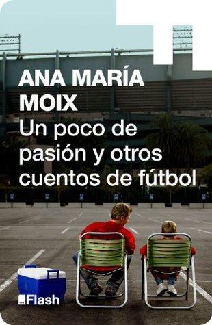 Un poco de pasión y otros cuentos de fútbol  by  Ana María Moix
