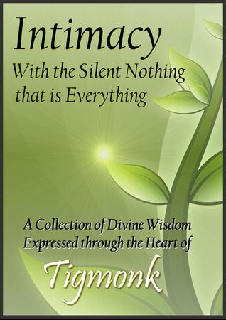 Intimacy with The Silent Nothing that is Everything: A Collection of Divine Wisdom Expressed Thru the Heart of Tigmonk  by  Tigmonk