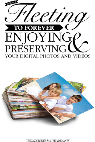 From Fleeting to Forever: Enjoying and Preserving Your Digital Photos and Videos Greg Scoblete