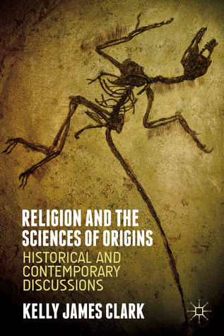 Religion and the Sciences of Origins: Historical and Contemporary Discussions  by  Kelly James Clark
