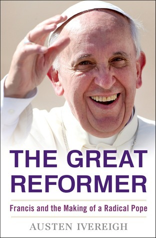 The Great Reformer: Francis and the Making of a Radical Pope  by  Austen Ivereigh