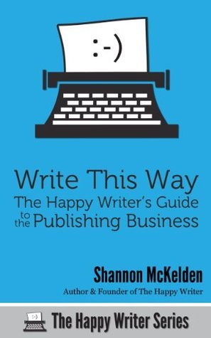 Write This Way: The Happy Writers Guide to the Publishing Business (The Happy Writer Series)  by  Shannon McKelden