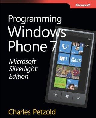 Microsoft® Silverlight® Edition: Programming Windows® Phone 7: Programming Windows® Phone 7 Charles Petzold