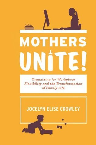 Mothers Unite!: Organizing for Workplace Flexibility and the Transformation of Family Life Jocelyn Elise Crowley