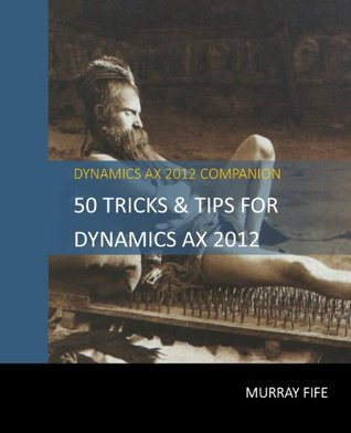 50 Tips & Tricks for Dynamics AX 2012  by  Murray Fife