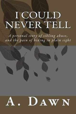 I could never tell: A personal story of sibling abuse and the pain of hiding in plain sight  by  A. Dawn