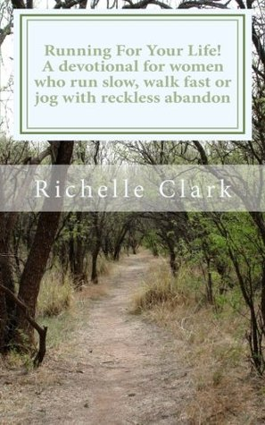 Running For Your Life! A devotional for women who run slow, walk fast or jog with reckless abandon  by  Richelle Clark