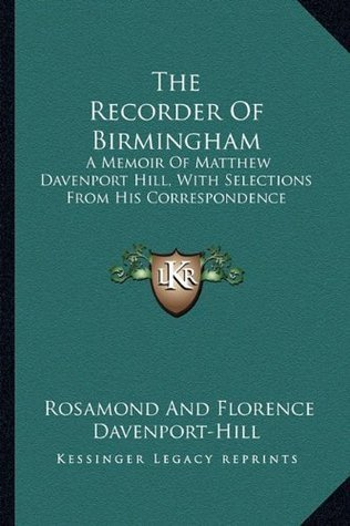 The Recorder Of Birmingham: A Memoir Of Matthew Davenport Hill, With Selections From His Correspondence  by  Rosamond And Florence Davenport-Hill