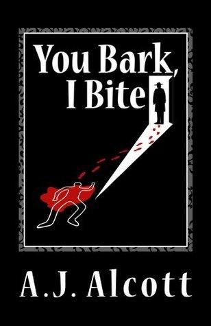 You Bark, I Bite  by  A.J. Alcott