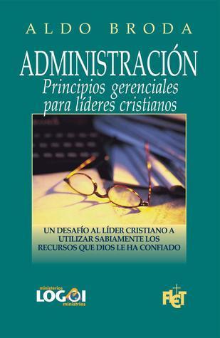 Administración: Principios gerenciales para líderes cristianos  by  Aldo Broda