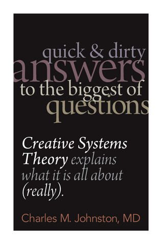 Quick and Dirty Answers to the Biggest of Questions: Creative Systems Theory Explains What It Is All About Charles M. Johnston