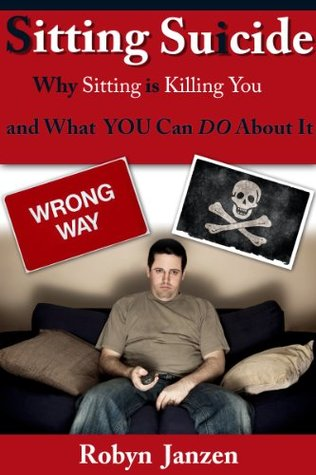 Sitting Suicide: Why Sitting is Killing You and What YOU Can DO About It Robyn Janzen