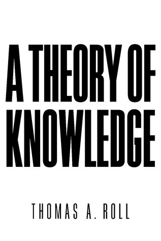 A Theory of Knowledge Thomas A. Roll