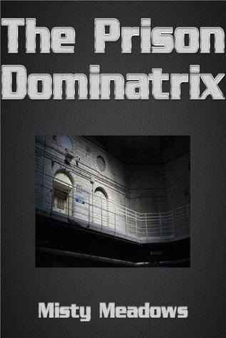 The Prison Dominatrix  by  Misty Meadows