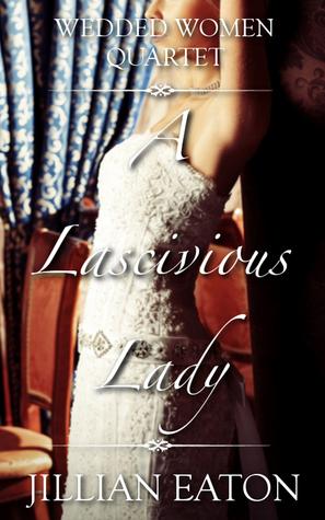A Lascivious Lady (Wedded Women Quartet, #3)  by  Jillian Eaton