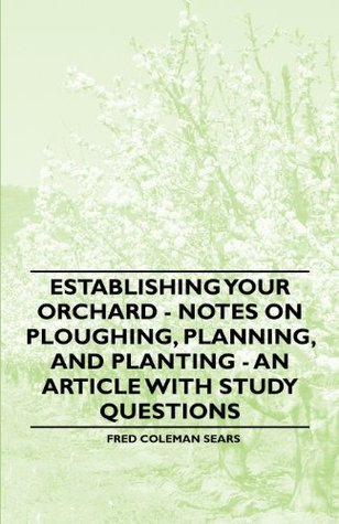 Establishing Your Orchard - Notes on Ploughing, Planning, and Planting - An Article with Study Questions Fred Sears