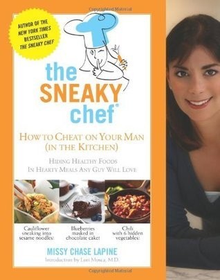 The Sneaky Chef: How to Cheat on Your Man (In the Kitchen!): Hiding Healthy Foods in Hearty Meals Any Guy Will Love Missy Chase Lapine
