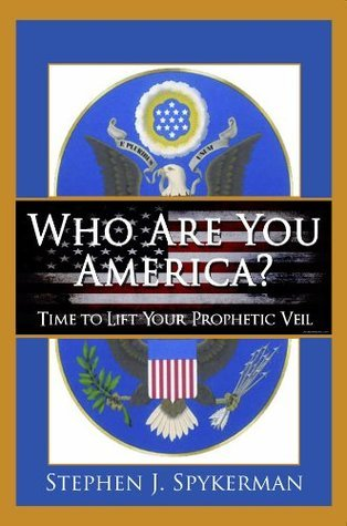 Who Are You America? Time to Lift Your Prophetic Veil STEPHEN J SPYKERMAN