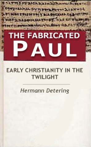 The Fabricated Paul. Early Christianity In The Twilight. Hermann Detering