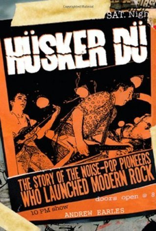 Husker Du: The Story of the Noise-Pop Pioneers Who Launched Modern Rock Andrew Earles