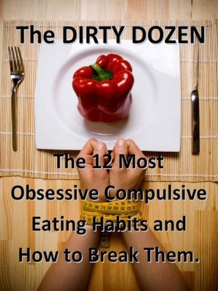 Dirty Dozen -Top 12 Obsession Complusive Eating Habits and How To Break Free Brad Pilon