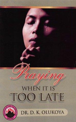 Praying When It Is Too Late  by  D.K. Olukoya