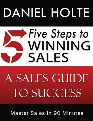 Five Steps to Winning Sales: A Sales Guide to Success Daniel Holte