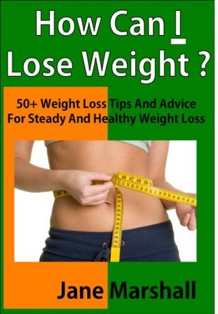 How Can I Lose Weight ?: 50+ Weight Loss Tips And Advice For Steady And Healthy Weight Loss  by  Jane Marshall