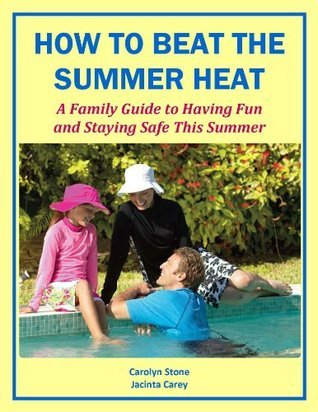 How to Beat the Summer Heat: A Family Guide to Having Fun and Staying Safe this Summer  by  Carolyn Stone