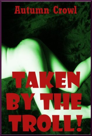 Taken the Troll: A Rough First Anal Sex Monster Sex Story by Autumn Crowl