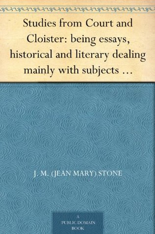 Studies from Court and Cloister: being essays, historical and literary dealing mainly with subjects relating to the XVIth and XVIIth centuries Jean Mary Stone